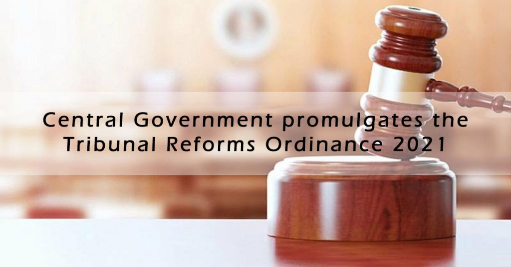 Central Government promulgates the Tribunal Reforms (Rationalisation and Conditions of Service) Ordinance 2021
